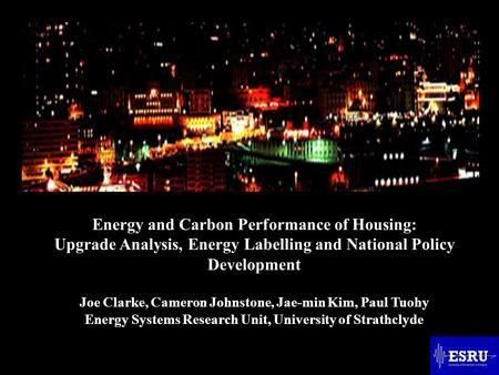 Energy and Carbon Performance of Housing: Upgrade Analysis, Energy Labelling and National Policy Development Joe Clarke, Cameron Johnstone, Jae-min Kim,