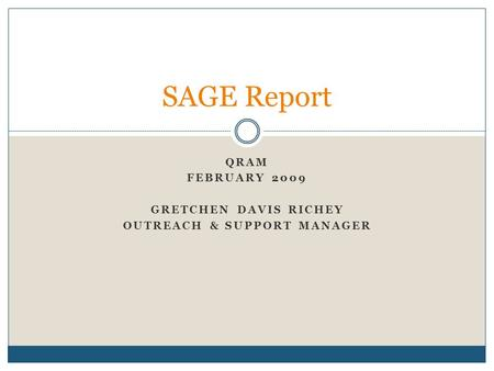 QRAM FEBRUARY 2009 GRETCHEN DAVIS RICHEY OUTREACH & SUPPORT MANAGER SAGE Report.
