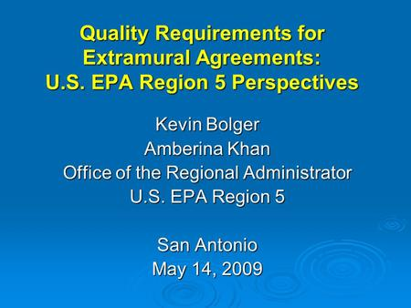 Quality Requirements for Extramural Agreements: U.S. EPA Region 5 Perspectives Kevin Bolger Amberina Khan Office of the Regional Administrator U.S. EPA.