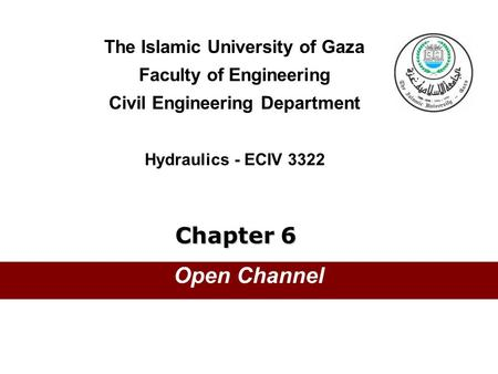 The Islamic University of Gaza Faculty of Engineering Civil Engineering Department Hydraulics - ECIV 3322 Chapter 6 Open Channel.