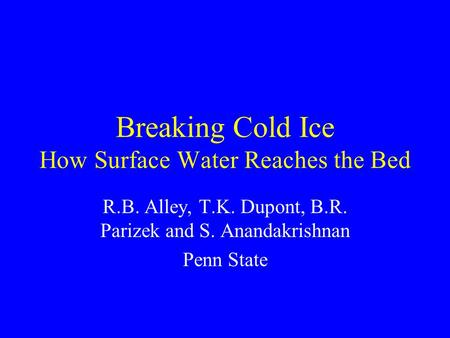 Breaking Cold Ice How Surface Water Reaches the Bed R.B. Alley, T.K. Dupont, B.R. Parizek and S. Anandakrishnan Penn State.