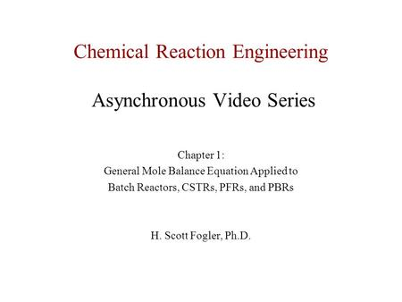 Chemical Reaction Engineering Asynchronous Video Series Chapter 1: General Mole Balance Equation Applied to Batch Reactors, CSTRs, PFRs, and PBRs H. Scott.