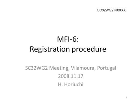 MFI-6: Registration procedure SC32WG2 Meeting, Vilamoura, Portugal 2008.11.17 H. Horiuchi 1 SC32WG2 NXXXX.