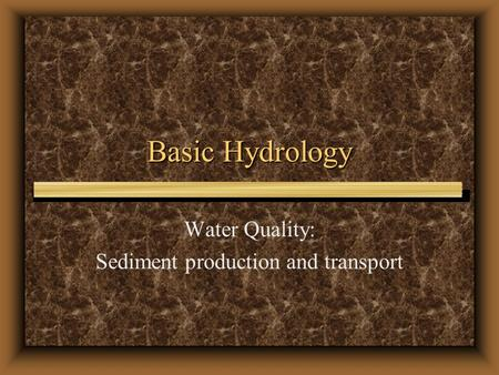 Basic Hydrology Water Quality: Sediment production and transport.
