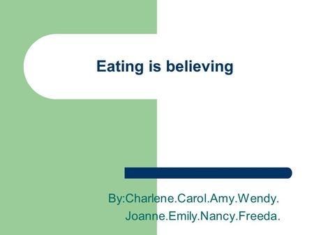 Eating is believing By:Charlene.Carol.Amy.Wendy. Joanne.Emily.Nancy.Freeda.