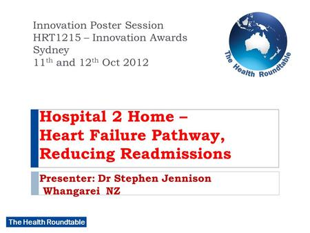 The Health Roundtable Hospital 2 Home – Heart Failure Pathway, Reducing Readmissions Presenter: Dr Stephen Jennison Whangarei NZ Innovation Poster Session.