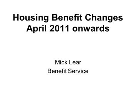 Housing Benefit Changes April 2011 onwards Mick Lear Benefit Service.