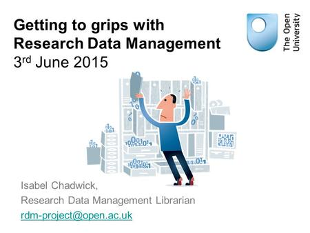 Getting to grips with Research Data Management 3 rd June 2015 Isabel Chadwick, Research Data Management Librarian