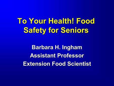 To Your Health! Food Safety for Seniors Barbara H. Ingham Assistant Professor Extension Food Scientist.