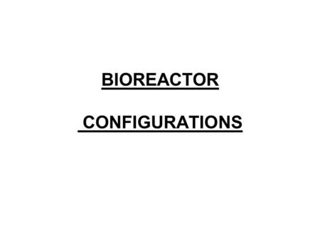 BIOREACTOR CONFIGURATIONS. Usually, a cylindrical tank, either stirred or unstirred. Reactor design –Provision of adequate mixing and –aeration for the.