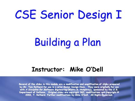 CSE Senior Design I Building a Plan Instructor: Mike O'Dell Several of the slides in this module are a modification and amplification of slides prepared.