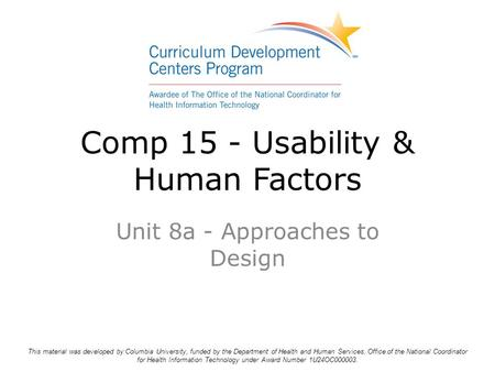 Comp 15 - Usability & Human Factors Unit 8a - Approaches to Design This material was developed by Columbia University, funded by the Department of Health.
