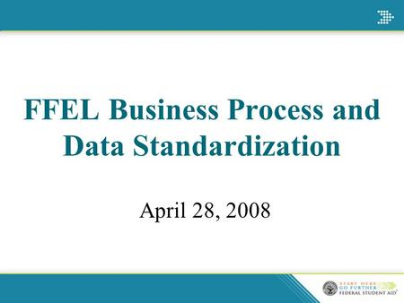 FFEL Business Process and Data Standardization April 28, 2008.