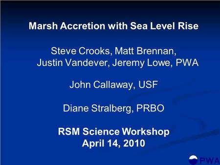 Marsh Accretion with Sea Level Rise Steve Crooks, Matt Brennan, Justin Vandever, Jeremy Lowe, PWA John Callaway, USF Diane Stralberg, PRBO RSM Science.