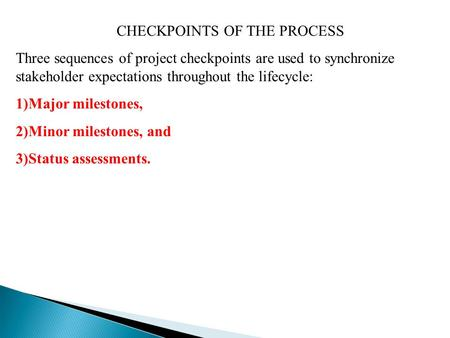 CHECKPOINTS OF THE PROCESS Three sequences of project checkpoints are used to synchronize stakeholder expectations throughout the lifecycle: 1)Major milestones,