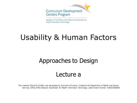 Usability & Human Factors Approaches to Design Lecture a This material (Comp15_Unit8a) was developed by Columbia University, funded by the Department of.