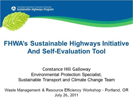 FHWA's Sustainable Highways Initiative And Self-Evaluation Tool Constance Hill Galloway Environmental Protection Specialist, Sustainable Transport and.