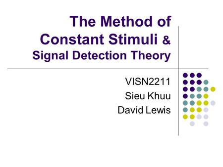The Method of Constant Stimuli & Signal Detection Theory VISN2211 Sieu Khuu David Lewis.