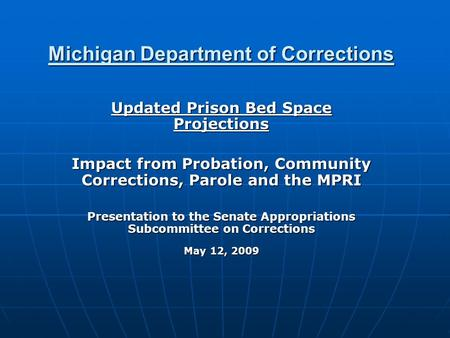 Michigan Department of Corrections Updated Prison Bed Space Projections Impact from Probation, Community Corrections, Parole and the MPRI Presentation.