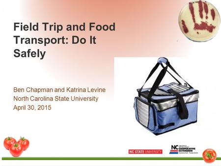 Field Trip and Food Transport: Do It Safely Ben Chapman and Katrina Levine North Carolina State University April 30, 2015.