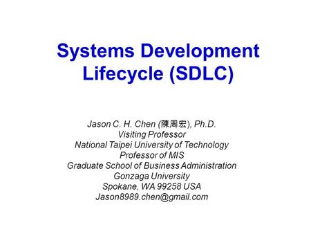 Systems Development Lifecycle (SDLC) Jason C. H. Chen ( 陳周宏 ), Ph.D. Visiting Professor National Taipei University of Technology Professor of MIS Graduate.