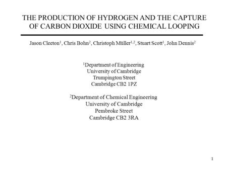 1 THE PRODUCTION OF HYDROGEN AND THE CAPTURE OF CARBON DIOXIDE USING CHEMICAL LOOPING Jason Cleeton 1, Chris Bohn 2, Christoph Müller 1,2, Stuart Scott.