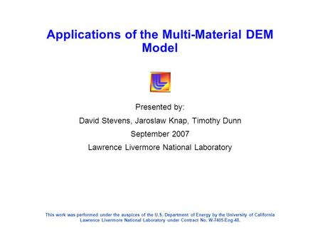 Applications of the Multi-Material DEM Model Presented by: David Stevens, Jaroslaw Knap, Timothy Dunn September 2007 Lawrence Livermore National Laboratory.