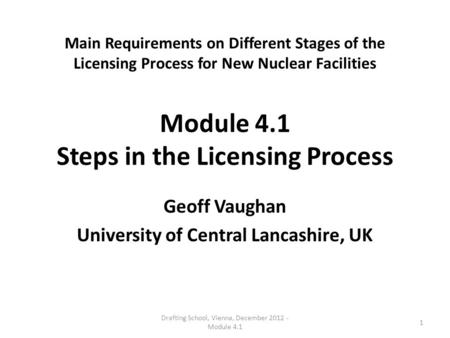 Main Requirements on Different Stages of the Licensing Process for New Nuclear Facilities Module 4.1 Steps in the Licensing Process Geoff Vaughan University.