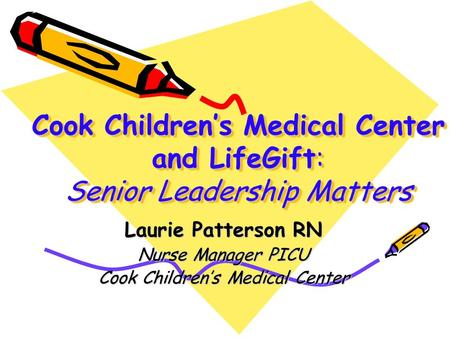 Cook Children's Medical Center and LifeGift: Senior Leadership Matters Laurie Patterson RN Nurse Manager PICU Cook Children's Medical Center.