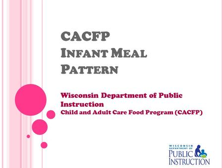 CACFP I NFANT M EAL P ATTERN Wisconsin Department of Public Instruction Child and Adult Care Food Program (CACFP)