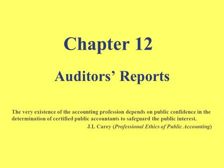 Chapter 12 Auditors' Reports The very existence of the accounting profession depends on public confidence in the determination of certified public accountants.