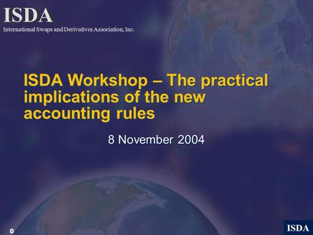 0 ISDA ISDA Workshop – The practical implications of the new accounting rules 8 November 2004 ISDA International Swaps and Derivatives Association, Inc.
