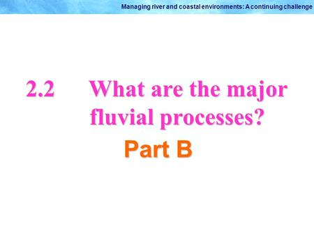 © Oxford University Press 2009 Managing river and coastal environments: A continuing challenge 2.2What are the major fluvial processes? Part B.