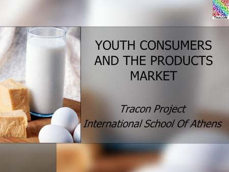 YOUTH CONSUMERS AND THE PRODUCTS MARKET Tracon Project International School Of Athens.