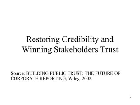 1 Restoring Credibility and Winning Stakeholders Trust Source: BUILDING PUBLIC TRUST: THE FUTURE OF CORPORATE REPORTING, Wiley, 2002.