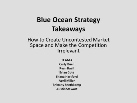 Blue Ocean Strategy Takeaways How to Create Uncontested Market Space and Make the Competition Irrelevant TEAM 4 Carly Buell Ryan Buell Brian Cote Shana.