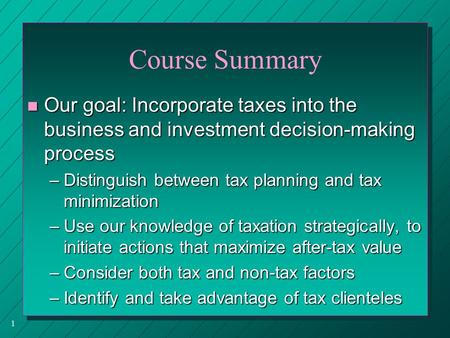 1 Course Summary n Our goal: Incorporate taxes into the business and investment decision-making process –Distinguish between tax planning and tax minimization.