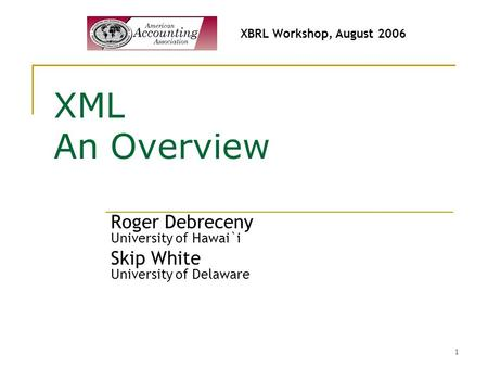 1 XML An Overview Roger Debreceny University of Hawai`i Skip White University of Delaware XBRL Workshop, August 2006.