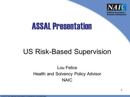 © 2012 The National Association of Insurance Commissioners ASSAL Presentation US Risk-Based Supervision Lou Felice Health and Solvency Policy Advisor NAIC.
