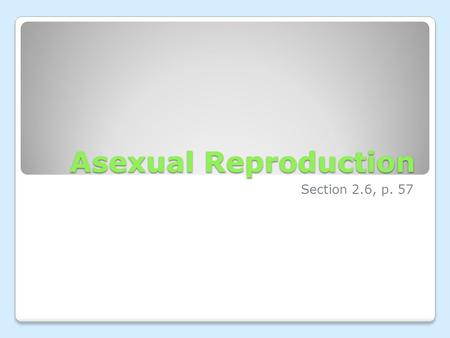 Asexual Reproduction Section 2.6, p. 57. Sexual vs. Asexual There are 2 types of reproduction: ◦Sexual reproduction  Two parents contribute genetic information.