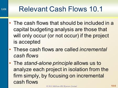 10-0 Relevant Cash Flows 10.1 The cash flows that should be included in a capital budgeting analysis are those that will only occur (or not occur) if the.