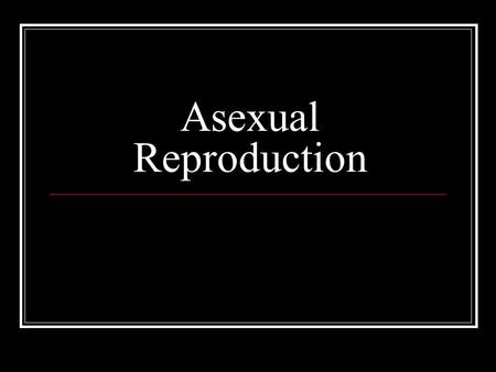 Asexual Reproduction. Mitosis is the basis of asexual reproduction Involves only one parent individual Results in genetically identical offspring: Clones.