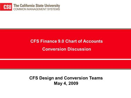 CFS Design and Conversion Teams May 4, 2009 CFS Finance 9.0 Chart of Accounts Conversion Discussion.