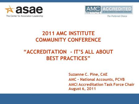 "2011 AMC INSTITUTE COMMUNITY CONFERENCE ""ACCREDITATION - IT'S ALL ABOUT BEST PRACTICES"" Suzanne C. Pine, CAE AMC – National Accounts, PCVB AMCI Accreditation."