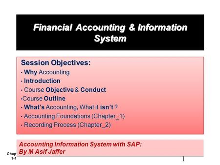 Chapter 1-1 Financial <strong>Accounting</strong> & Information System Session Objectives: Why <strong>Accounting</strong> Why <strong>Accounting</strong> Introduction Introduction Course Objective & Conduct.