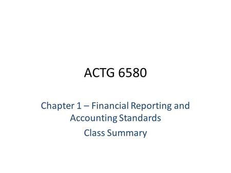 ACTG 6580 Chapter 1 – Financial Reporting and Accounting Standards Class Summary.