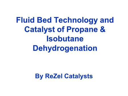 Fluid Bed Technology and Catalyst of Propane & Isobutane Dehydrogenation By ReZel Catalysts.