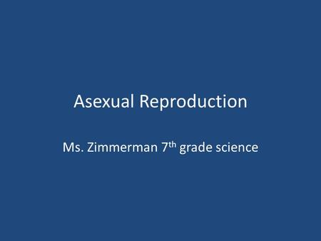 Asexual Reproduction Ms. Zimmerman 7 th grade science.