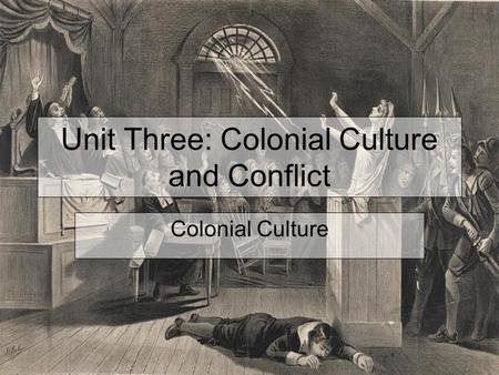 Unit Three: Colonial Culture and Conflict Colonial Culture.