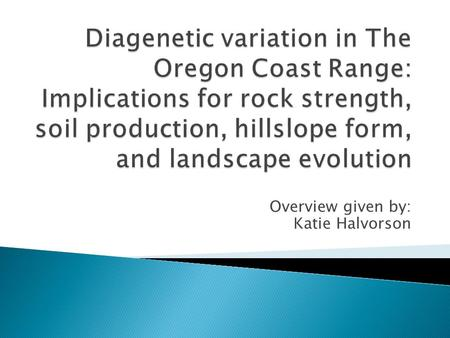 Overview given by: Katie Halvorson.  Adjacent watersheds that drain into Umpqua just west of Scottsburg, Or.  Both Eocene Tyee Formation  Studied how.